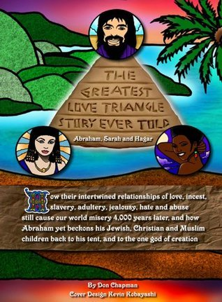The Greatest Love Triangle Story Ever Told: Abraham, Sarah and Hagar Don Chapman