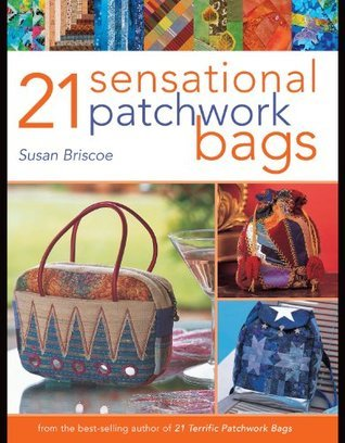 21 Sensational Patchwork Bags: From the Best-selling Author of 21 Terrific Patchwork Bags Susan Briscoe