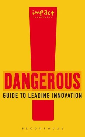 Dangerous Guide to Leading Innovation: How You Can Turn Your Team into an Innovation Force Impact Innovation