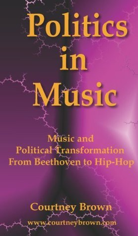 Politics In Music: Music and Political Transformation From Beethoven to Hip-Hop  by  Courtney Brown