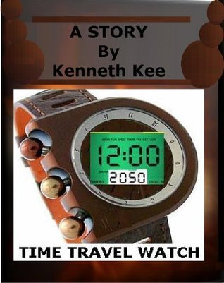 The Story of the Time Travel Watch  by  Kenneth Kee