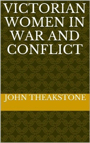 Victorian Women in War and Conflict  by  John Theakstone