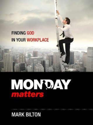 Monday Matters: Finding God in your workplace.  by  Mark Bilton