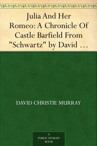 Julia And Her Romeo: A Chronicle Of Castle Barfield From Schwartz  by  David Christie Murray