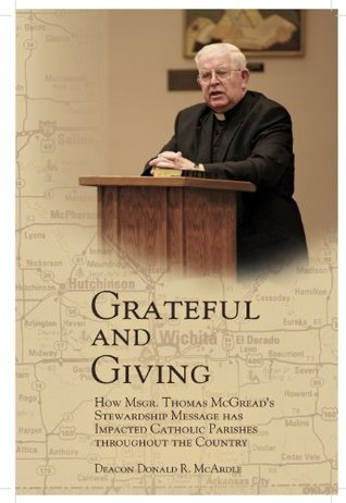 Grateful and Giving: How Msgr. Thomas McGreads Stewardship Message Has Impacted Catholic Parishes Throughout the Country  by  Donald R. McArdle