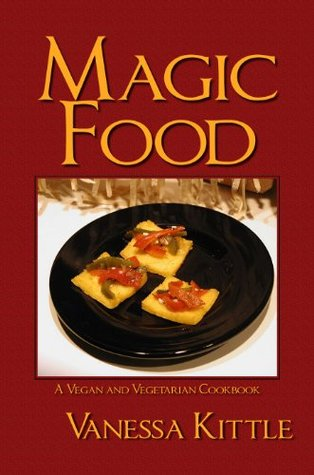 Magic Food, A Vegan and Vegetarian Cookbook  by  Vanessa Kittle