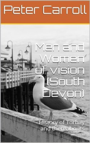 Men and Women of vision (South Devon): History of Torbay and thereabouts Peter Carroll