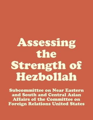 Assessing the Strength of Hezbollah Subcommittee on Near Eastern and South and Central Asian Affairs of the Committee on Foreign Relatio