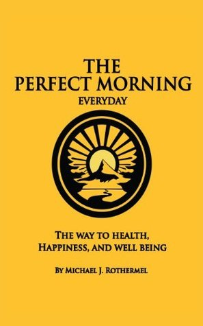 The Perfect Morning Everyday: The Way to Health, Happiness and Well Being Michael J. Rothermel