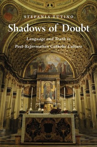 Shadows of Doubt: Language and Truth in Post-Reformation Catholic Culture Stefania Tutino