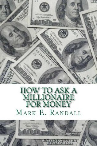 How to ask a millionaire for money Mark E. Randall
