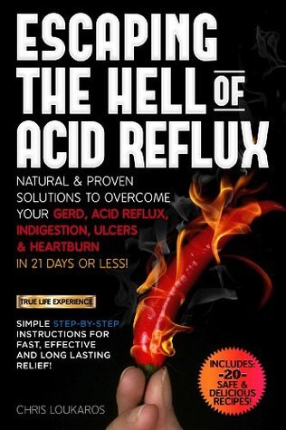 Escaping the Hell of Acid Reflux. Natural and Proven Solutions to Overcome your GERD, Acid Reflux and Heartburn in 21 days or less! Chris Loukaros