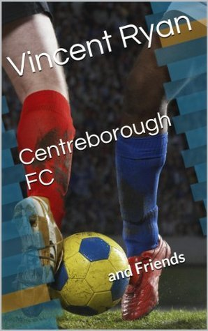 Centreborough FC: and Friends Vincent Ryan