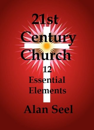 21st Century Church : 12 Essential Elements  by  Alan Seel