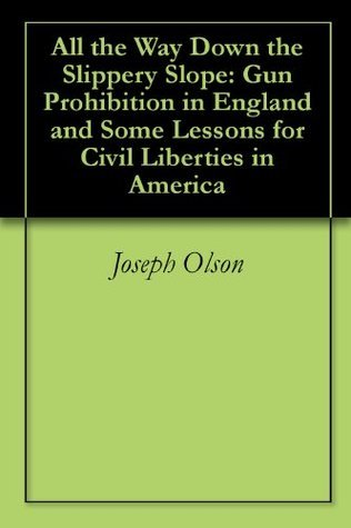 All the Way Down the Slippery Slope: Gun Prohibition in England and Some Lessons for Civil Liberties in America Joseph Olson