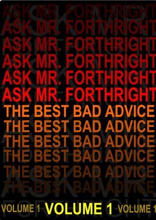 Ask Mr. Forthright - The Best Bad Advice  by  Forthright
