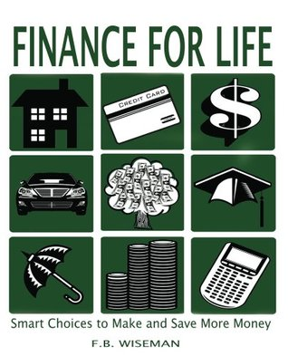 Finance for Life: Smart Choices to Make and Save More Money  by  F.B. Wiseman