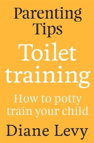 Parenting Tips: Toilet Training: How to Potty Train Your Child  by  Diane Levy