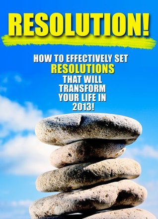 Resolution! How To Effectively Set Resolutions And Goals That Will Transform Your Life In 2013 Dylan Lewis