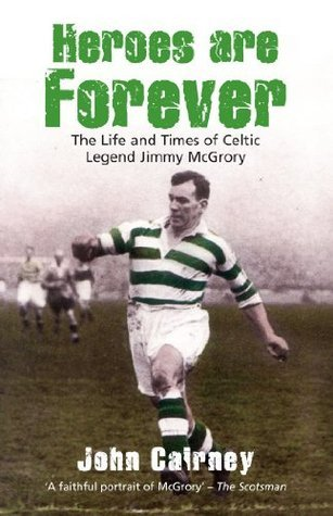Heroes are Forever: The Life and Times of Celtic Legend Jimmy McGrory John Cairney