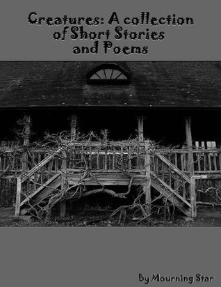 Creatures: A Collection of Short Stories and Poems  by  Mourning Star