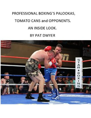 Palookas , Tomato Cans And Opponents. An Inside Look.....By Pat Dwyer.. Pat Dwyer