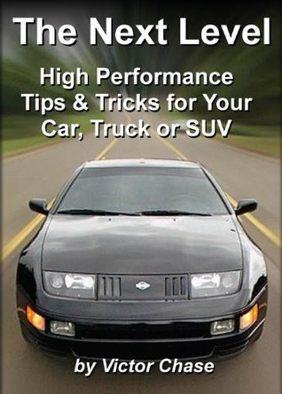 The Next Level: High Performance Tips & Tricks for Your Car, Truck or SUV Victor Chase