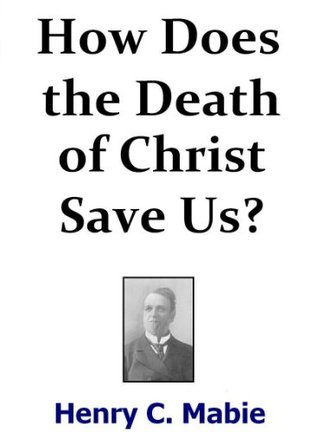 How Does the Death of Christ Save Us?  by  Henry C. Mabie