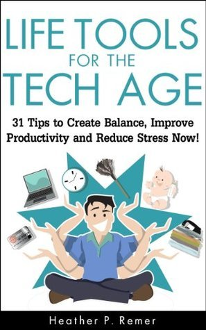 Life Tools for the Tech Age: 31 Tips to Create Balance, Improve Productivity and Reduce Stress Now! Heather P. Remer