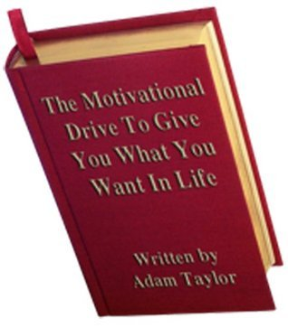 The Motivational Drive To Give You What You Want In Life Adam Taylor