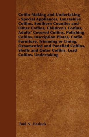 Coffin-Making and Undertaking - Special Appliances, Lancashire Coffins, Southern Counties and Other Coffins, Childrens Coffins, Adults Covered Coffins, ... Trimming or Lining, Ornamented and Panelled  by  Paul N. Hasluck