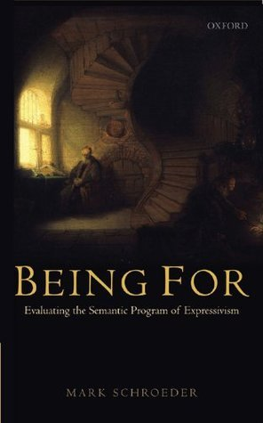 Being For: Evaluating the Semantic Program of Expressivism  by  Mark Schroeder