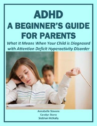 ADHD: A Beginners Guide for Parents: What It Means When Your Child is Diagnosed with Attention Deficit Hyperactivity Disorder Carolyn Stone