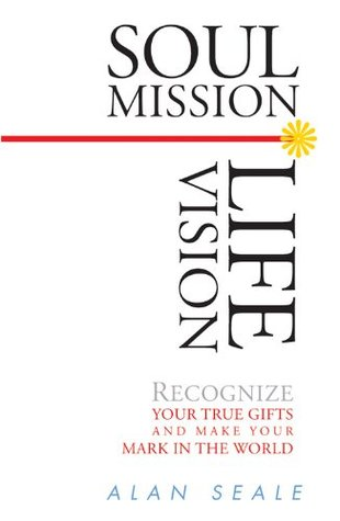 Soul Mission, Life Vision: Recongnize Your True Gifts and Make Your Mark in the World  by  Alan Seale