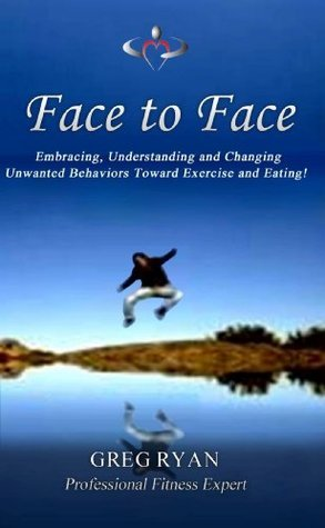 Face to Face! Ten Ways to Breaking Your Bad Eating Habits For Good!  by  Greg Ryan