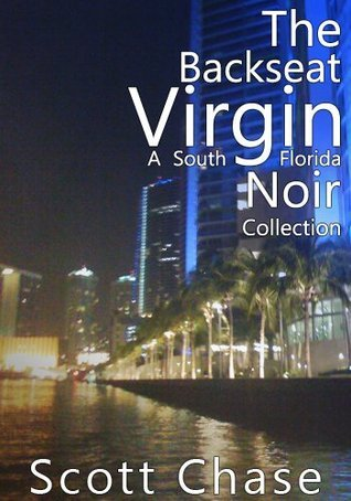 The Backseat Virgin: A South Florida Noir Collection Scott Chase