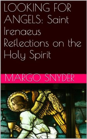 LOOKING FOR ANGELS: Saint Irenaeus  Reflections on the Holy Spirit Margo Snyder