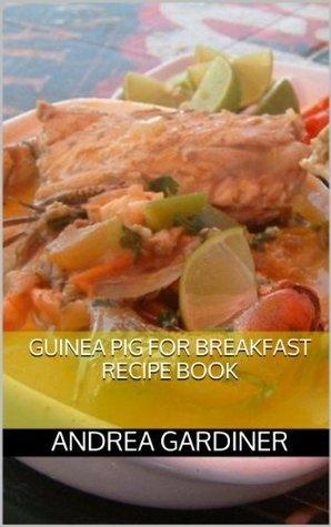 Guinea Pig For Breakfast Recipe Book Andrea Gardiner
