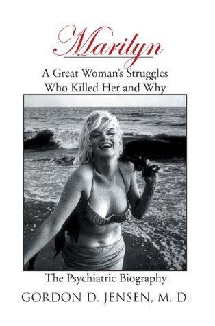 Marilyn:A Great Womans Struggles: Who Killed Her and Why. The Psychiatric Biography  by  Gordon D. Jensen