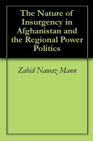 The Nature of Insurgency in Afghanistan and the Regional Power Politics  by  Zahid Nawaz Mann