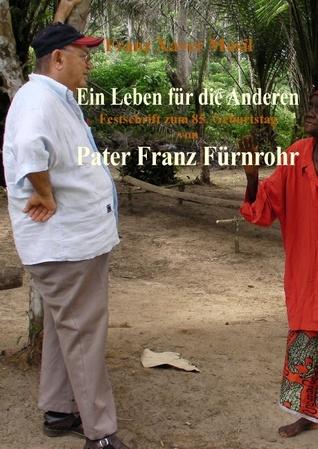 Ein Leben für die Anderen: Pater Franz Fürnrohr msc und seine Zeit als Missionar im Kongo seit 1958  in Anekdoten und persönlichen Zeugnissen erzählt von Einheimischen  Festschrift zu seinem 85. Geburtstag Franz Musil