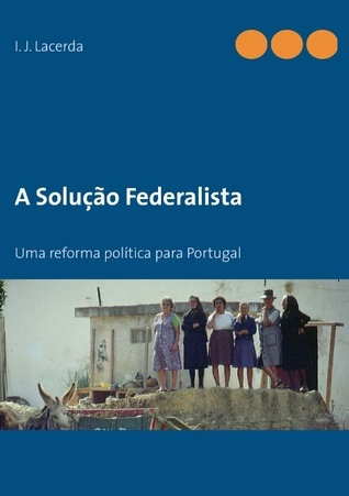 A Solução Federalista: Uma reforma política para Portugal I.J. Lacerda