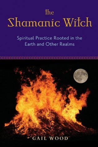 The Shamanic Witch: Spiritual Practice Rooted in the Earth and Other Realms Gail Wood