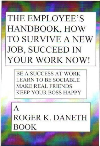 The Employees Handbook, How to Survive a New Job, Succeed in Your Job Now!  by  Roger K. Daneth