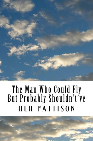 The Man Who Could Fly But Probably Shouldntve  by  H. Pattison