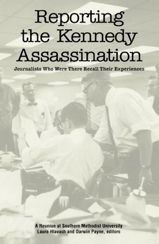 Reporting the Kennedy Assassination: Journalist Who Were There Recall Their Experiences Laura Hlavach
