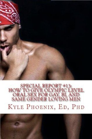 Special Report #13:  How to Give Olympic Level Oral Sex: Tips, Tricks and Skills for Incredible BlowPleasures for Bi, Gay and Same Gender Loving and Straight Men  by  Kyle Phoenix