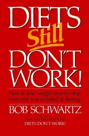 Diets Still Dont Work: How to Lose Weight Step-By-Step Even After Youve Failed at Dieting Bob Schwartz