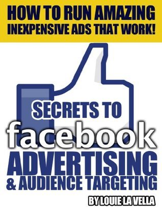 The Secrets to Facebook Advertising and Audience Targeting -  A Must Read on How to Run Inexpensive and Effective Ads that Work!  by  Louie La Vella