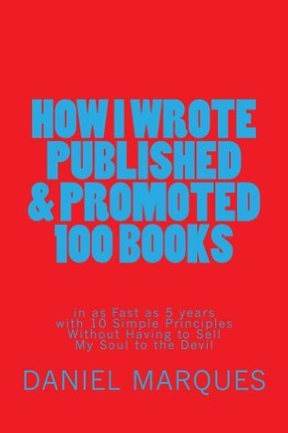 How I Wrote, Published and Promoted 100 Books In as Fast as 5 Years with 10 Simple Principles Without Having to Sell My Soul to the Devil  by  Daniel Marques